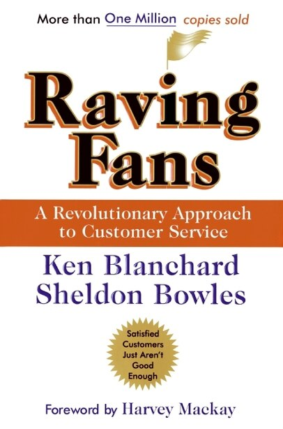Raving Fans: A Revolutionary Approach To Customer Service by Ken Blanchard