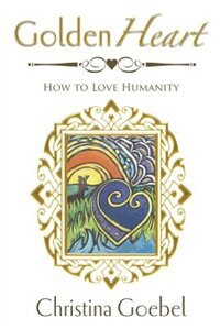 GoldenHeart: How to Love Humanity by Christina Goebel