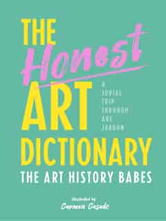The Honest Art Dictionary: A Jovial Trip Through Art Jargon by The Art History Babes