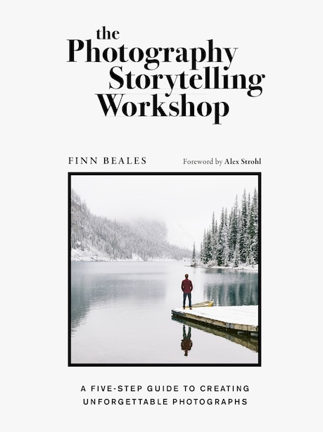 The Photography Storytelling Workshop: A Five-step Guide To Creating Unforgettable Photographs by Finn Beales