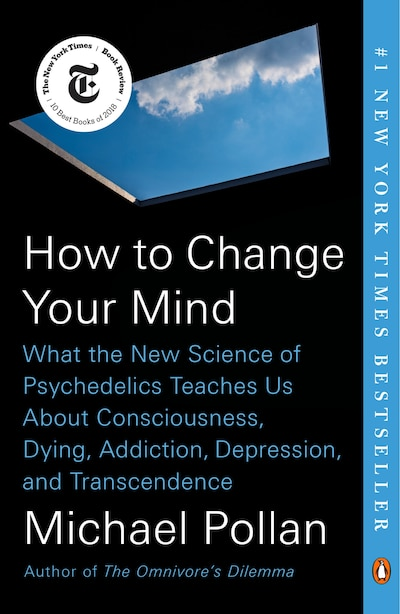 How To Change Your Mind: What The New Science Of Psychedelics Teaches Us About Consciousness, Dying, Addiction, Depression, by Michael Pollan