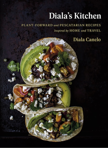 Diala's Kitchen: Plant-forward And Pescatarian Recipes Inspired By Home And Travel by Diala Canelo