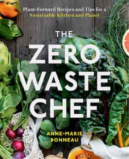 The Zero-waste Chef: Plant-forward Recipes And Tips For A Sustainable Kitchen And Planet by Anne-marie Bonneau