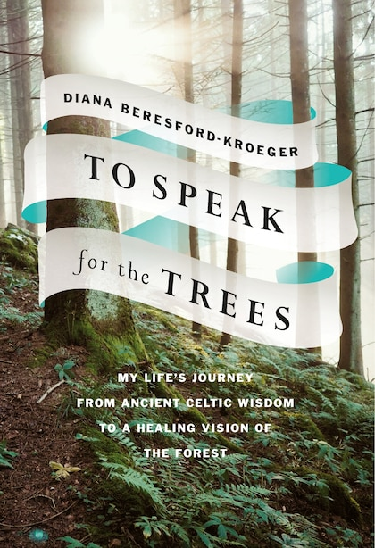 To Speak For The Trees: My Life's Journey From Ancient Celtic Wisdom To A Healing Vision Of The Forest de Diana Beresford-kroeger