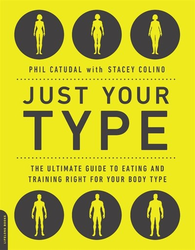 Just Your Type: The Ultimate Guide to Eating and Training Right for Your Body Type by Phil Catudal