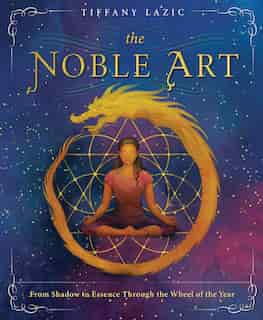 The Noble Art: From Shadow To Essence Through The Wheel Of The Year by Tiffany Lazic