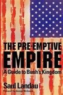 The Pre-Emptive Empire: A Guide to Bush's Kingdom by Saul Landau