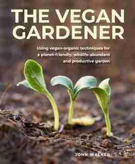 Vegan Gardener: Using Vegan-organic Techniques For A Planet-friendly, Wildlife-abundant And Productive Garden by John Walker