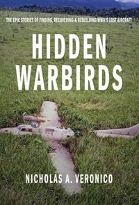 Hidden Warbirds: The Epic Stories Of Finding, Recovering, And Rebuilding Wwii's Lost Aircraft by Nicholas A. Veronico