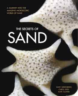 The Secrets Of Sand: A Journey Into The Amazing Microscopic World Of Sand by Gary Greenberg
