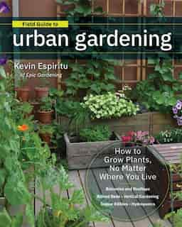 Field Guide To Urban Gardening: How To Grow Plants, No Matter Where You Live: Raised Beds . Vertical Gardening . Indoor Edibles . B by Kevin Espiritu