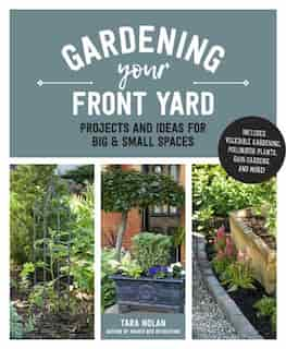 Gardening Your Front Yard: Projects And Ideas For Big And Small Spaces - Includes Vegetable Gardening, Pollinator Plants, Rain by Tara Nolan