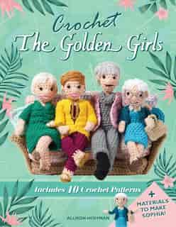 Crochet The Golden Girls: Includes 10 Crochet Patterns And Materials To Make Sophia de Allison Hoffman