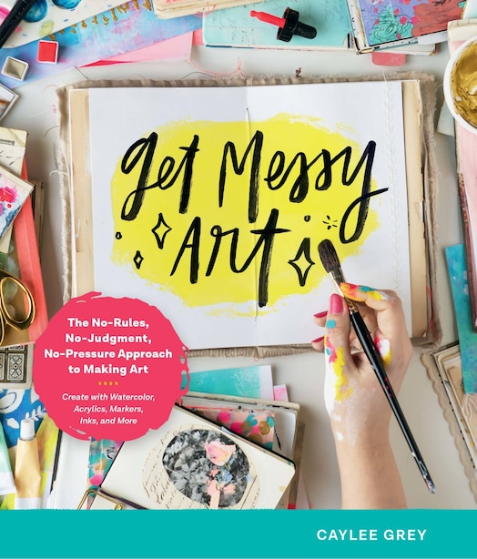 Get Messy Art: The No-rules, No-judgment, And No-pressure Approach To Making Art - Create With Watercolor, Acrylic by Caylee Grey