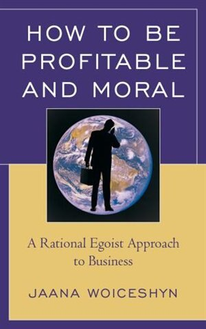 How to be Profitable and Moral: A Rational Egoist Approach to Business by Jaana Woiceshyn