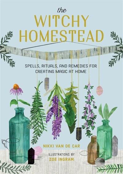 The Witchy Homestead: Spells, Rituals, And Remedies For Creating Magic At Home de Nikki Van De Car