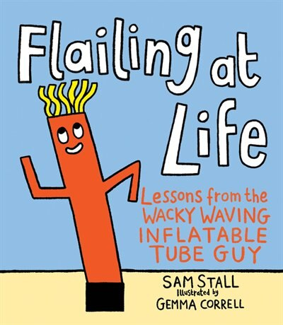 Flailing At Life: Lessons From The Wacky Waving Inflatable Tube Guy by Sam Stall