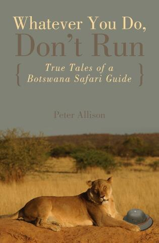 Whatever You Do, Don't Run: True Tales of a Botswana Safari Guide by Peter Allison