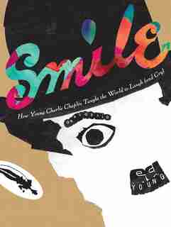 Smile: How Young Charlie Chaplin Taught The World To Laugh (and Cry) by Gary Golio