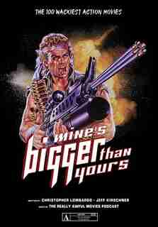 Mine's Bigger Than Yours: The 100 Wackiest Action Movies de Christopher Lombardo