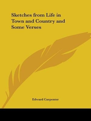 Sketches from Life in Town and Country and Some Verses by Edward Carpenter
