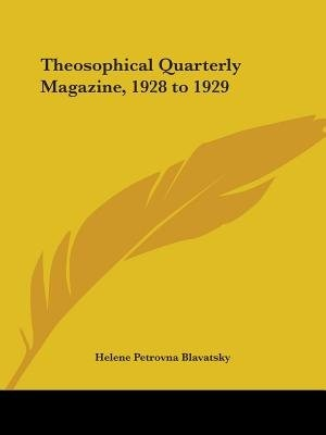 Theosophical Quarterly Magazine, 1928 to 1929 by Helene Petrovna Blavatsky