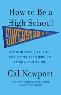 How To Be A High School Superstar: A Revolutionary Plan To Get Into College By Standing Out (without Burning Out) de Cal Newport