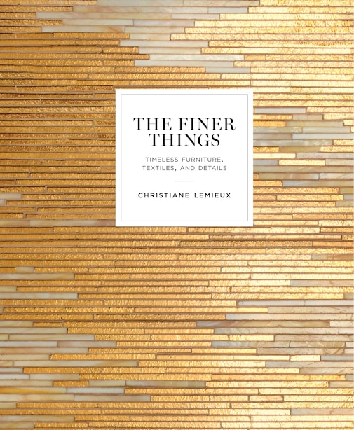 The Finer Things: Timeless Furniture, Textiles, And Details de Christiane Lemieux