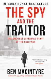 The Spy And The Traitor: The Greatest Espionage Story Of The Cold War by Ben Macintyre