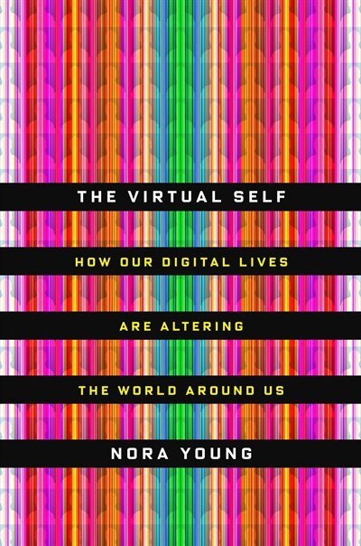 The Virtual Self: How Our Digital Lives Are Altering The World Around Us by Nora Young