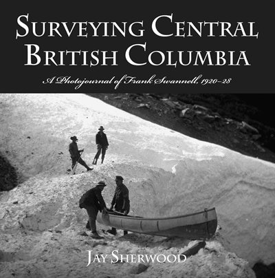 Surveying Central British Columbia: A Photojournal Of Frank Swanell, 1920?28 by Jay Sherwood