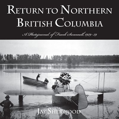 Return to Northern British Columbia: A Photojournal Of Frank Swanell, 1929-39 by Jay Sherwood
