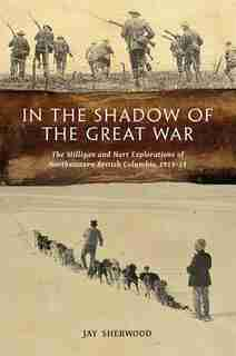 In the Shadow of the Great War: The Milligan And Hart Explorations Of Northeastern British Columbia, 1913-14 by Jay Sherwood