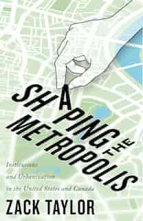 Shaping the Metropolis: Institutions and Urbanization in the United States and Canada by Zack Taylor