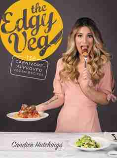 The Edgy Veg: 138 Carnivore-Approved Vegan Recipes by Candice Hutchings
