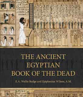 The Ancient Egyptian Book Of The Dead: Prayers, Incantations, And Other Texts From The Book Of The Dead by E. A. Wallis Budge