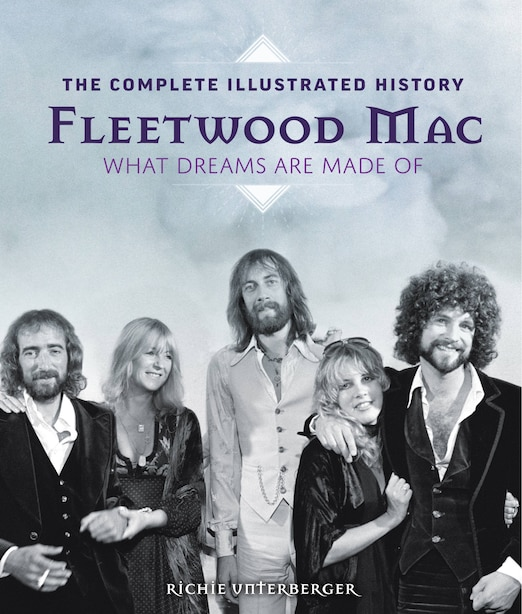 FLEETWOOD MAC: The Complete Illustrated History - What Dreams Are Made Of by Richie Unterberger