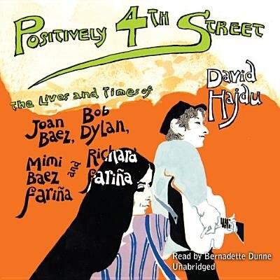 Positively 4th Street: The Lives And Times Of Joan Baez, Bob Dylan, Mimi Baez Fariña, And Richard Fariña by David Hajdu