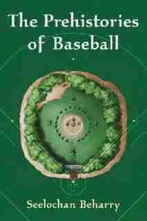 The Prehistories Of Baseball by Seelochan Beharry
