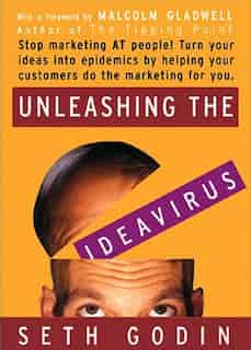Unleashing The Ideavirus: Stop Marketing At People! Turn Your Ideas Into Epidemics By Helping Your Customers Do The Marketing by Seth Godin