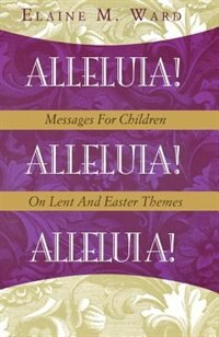 Alleluia!: Messages for Children on Lent and Easter Themes by Elaine M. Ward
