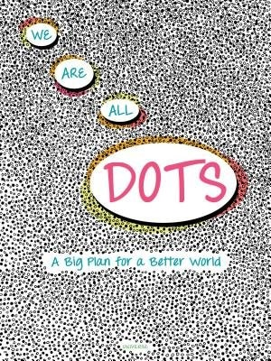 We Are All Dots: A Big Plan For A Better World by Giancarlo Macri