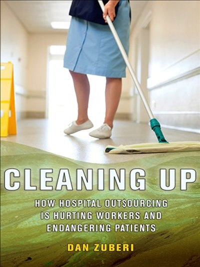 Cleaning Up: How Hospital Outsourcing Is Hurting Workers And Endangering Patients by Dan Zuberi