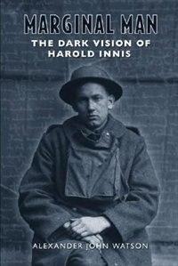 Marginal Man: The Dark Vision of Harold Innis by Alexander John Watson