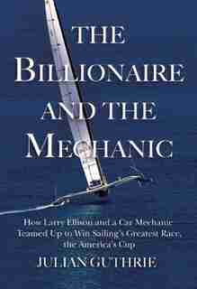 The Billionaire and the Mechanic: How Larry Ellison and a Car Mechanic Teamed Up to Win Sailing's Greatest Race, The America's Cup by Julian Guthrie
