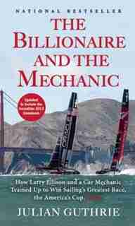 The Billionaire and the Mechanic: How Larry Ellison and a Car Mechanic Teamed up to Win Sailing's Greatest Race, the Americas Cup, Tw by Julian Guthrie