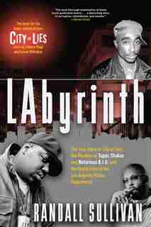 Labyrinth: The True Story Of City Of Lies, The Murders Of Tupac Shakur And Notorious B.i.g. And The Implicatio de Randall Sullivan