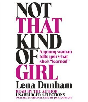 Not That Kind Of Girl: A Young Woman Tells You What She's Learned by Lena Dunham