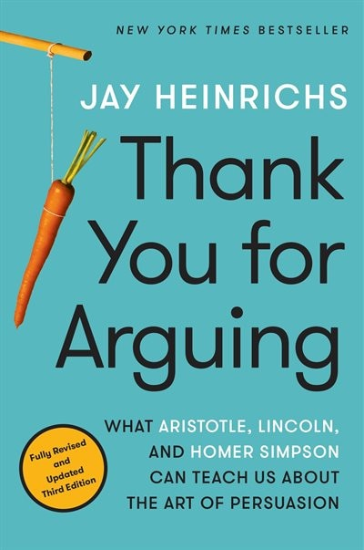Thank You For Arguing, Third Edition: What Aristotle, Lincoln, And Homer Simpson Can Teach Us About The Art Of Persuasion by Jay Heinrichs