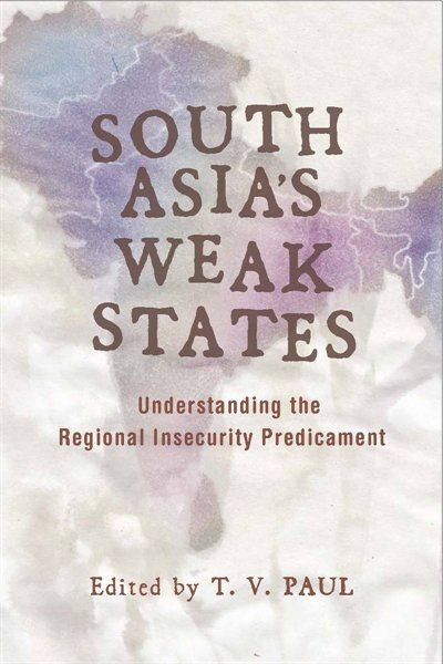 South Asia's Weak States: Understanding the Regional Insecurity Predicament by T. V. Paul